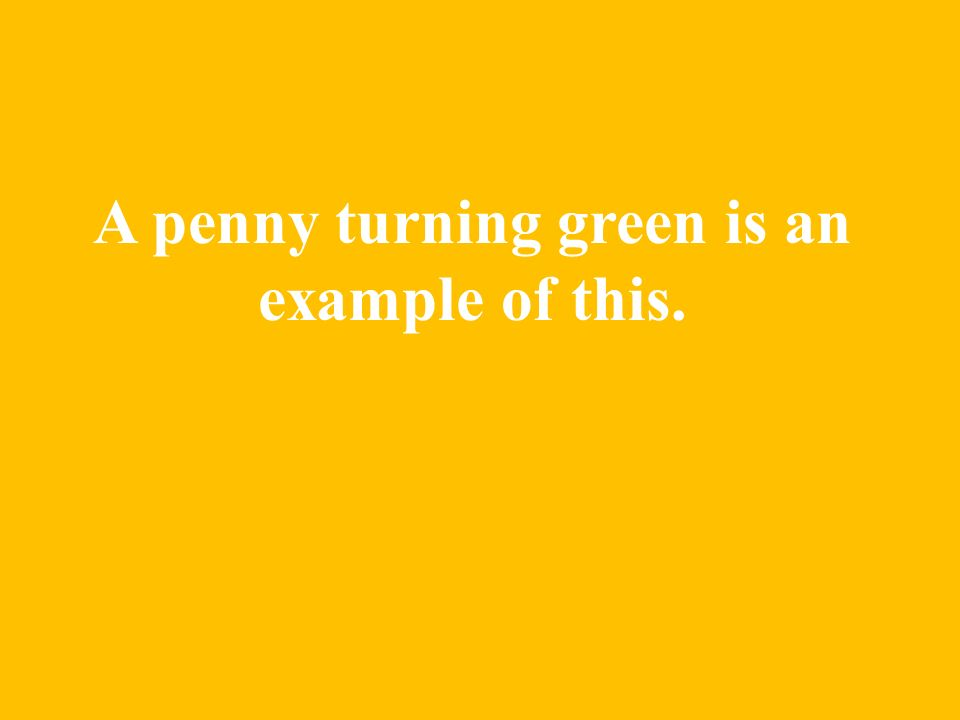A penny turning green is an example of this.