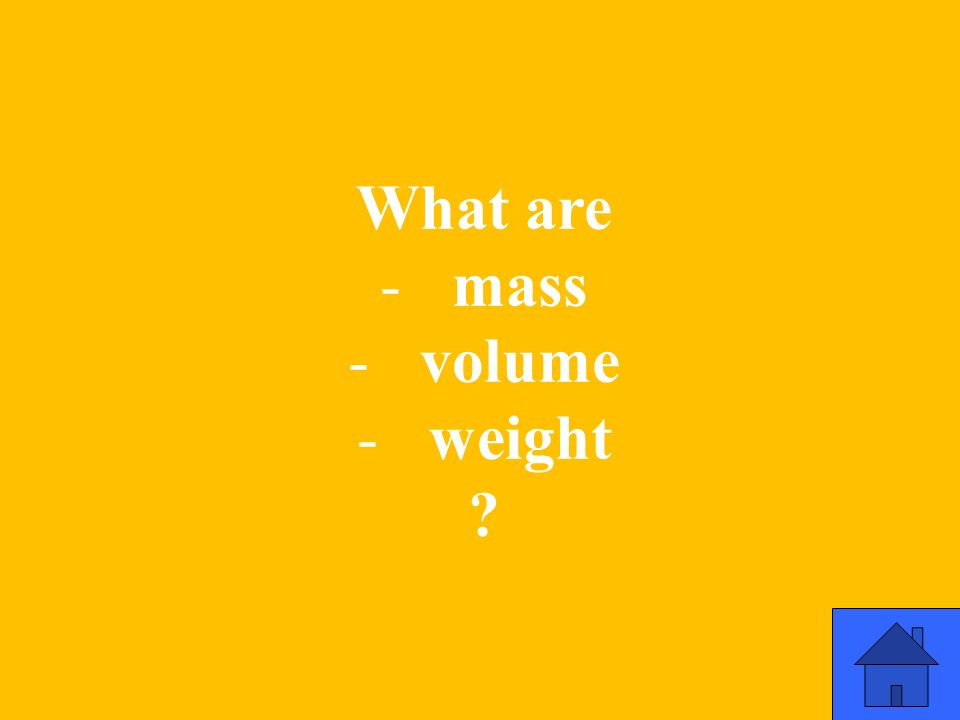 What are -mass -volume -weight