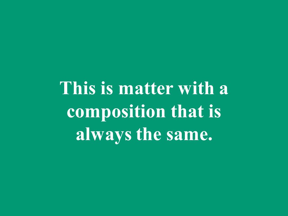 This is matter with a composition that is always the same.
