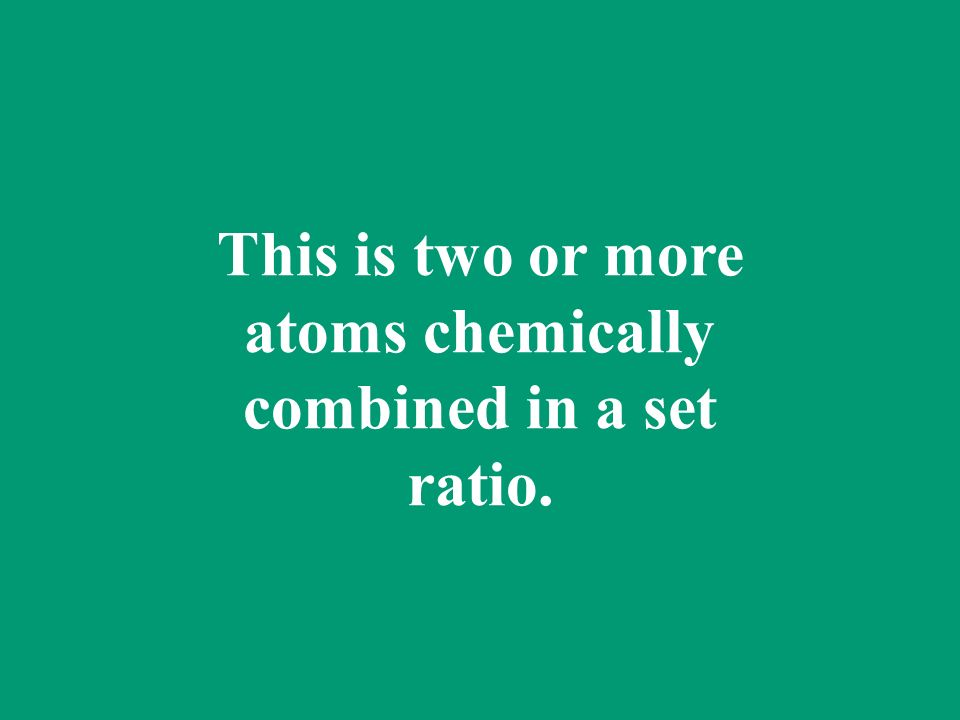 This is two or more atoms chemically combined in a set ratio.