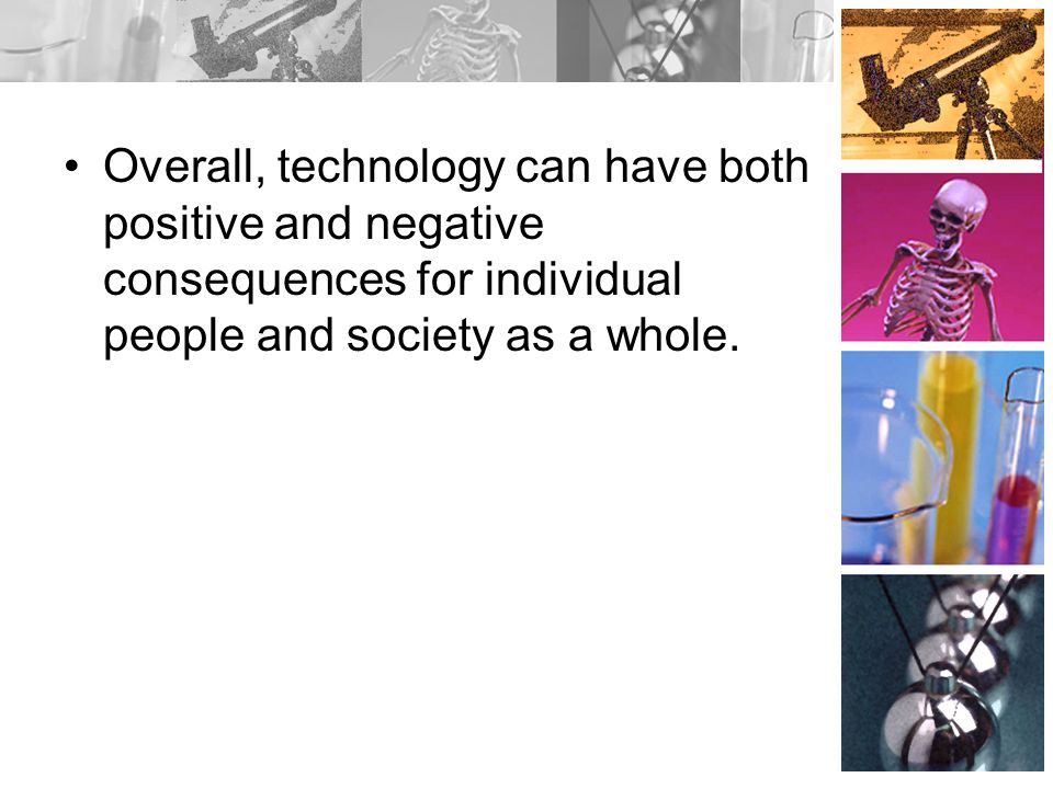 Overall, technology can have both positive and negative consequences for individual people and society as a whole.