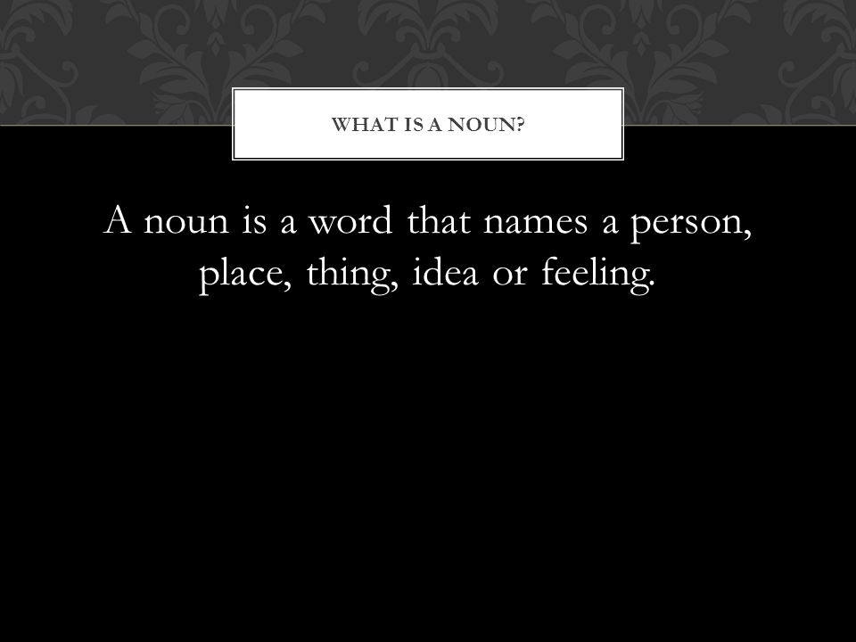 A noun is a word that names a person, place, thing, idea or feeling. WHAT IS A NOUN