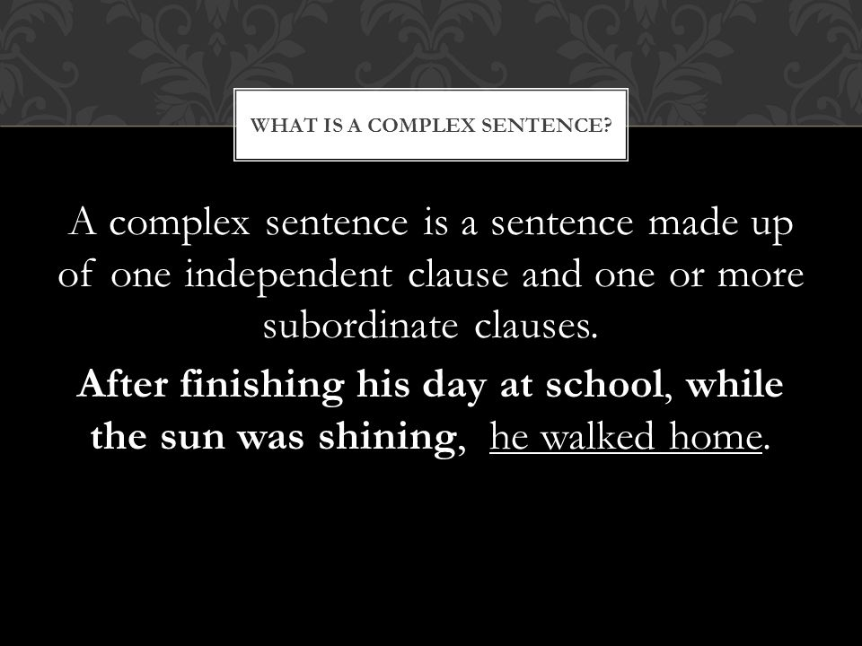 A complex sentence is a sentence made up of one independent clause and one or more subordinate clauses.