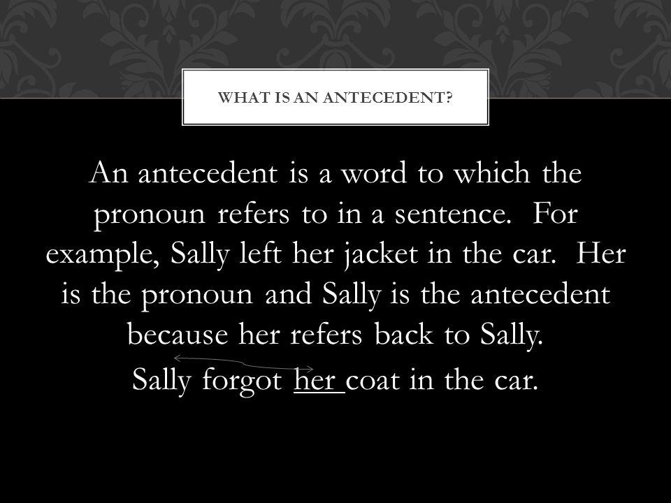 An antecedent is a word to which the pronoun refers to in a sentence.