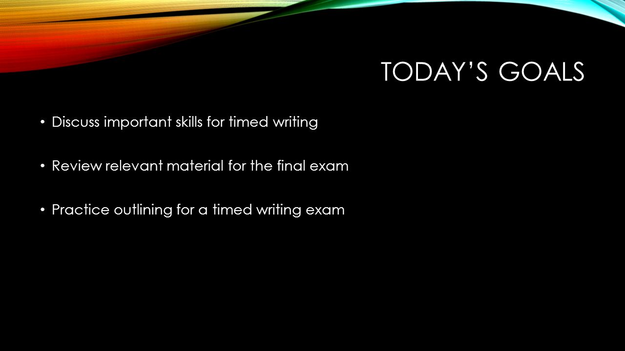 TODAY'S GOALS Discuss important skills for timed writing Review relevant material for the final exam Practice outlining for a timed writing exam