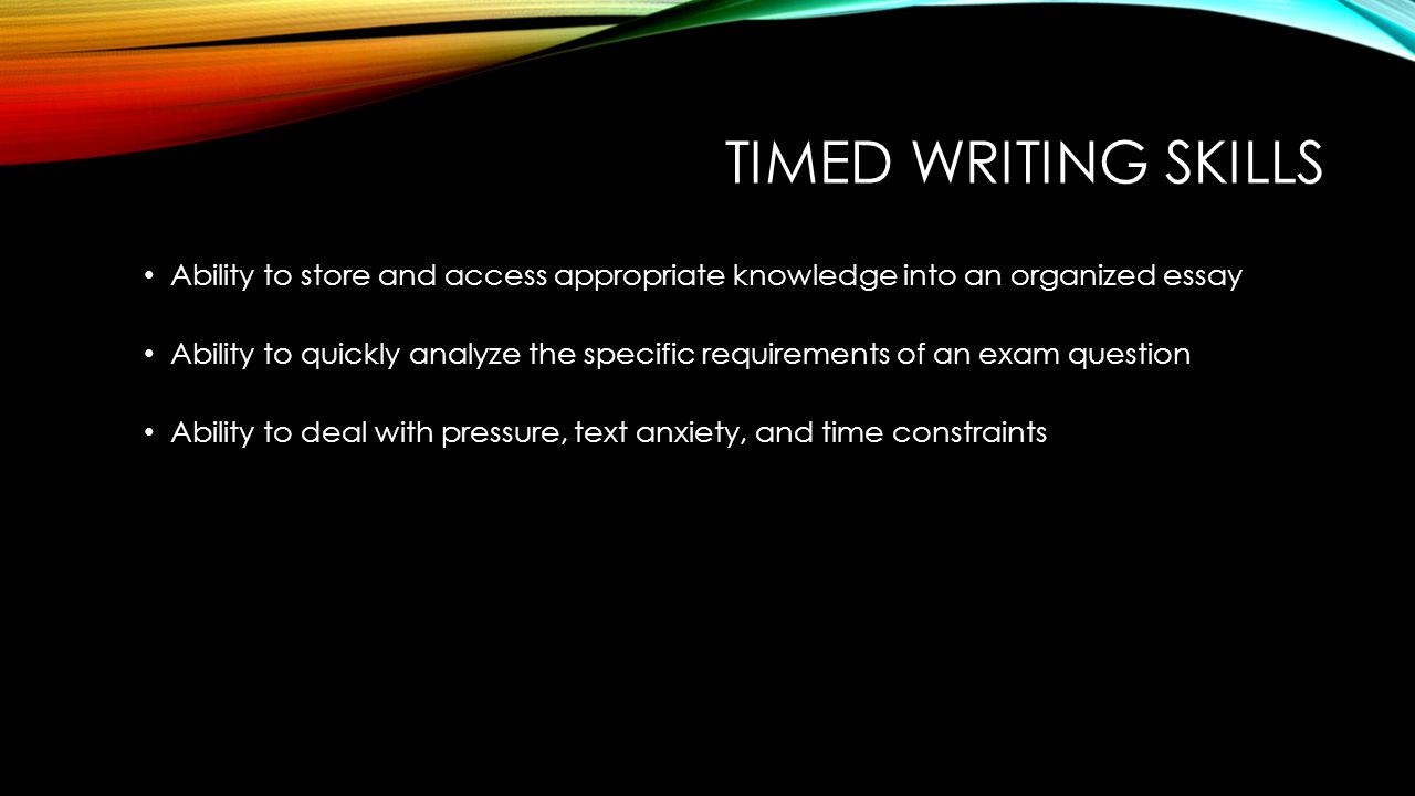 TIMED WRITING SKILLS Ability to store and access appropriate knowledge into an organized essay Ability to quickly analyze the specific requirements of an exam question Ability to deal with pressure, text anxiety, and time constraints