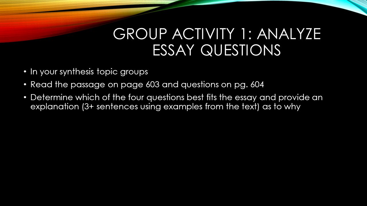 GROUP ACTIVITY 1: ANALYZE ESSAY QUESTIONS In your synthesis topic groups Read the passage on page 603 and questions on pg.