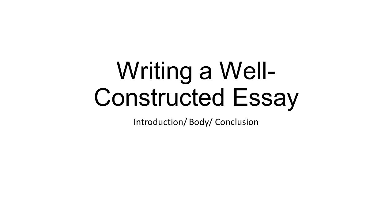 Writing a Well- Constructed Essay Introduction/ Body/ Conclusion