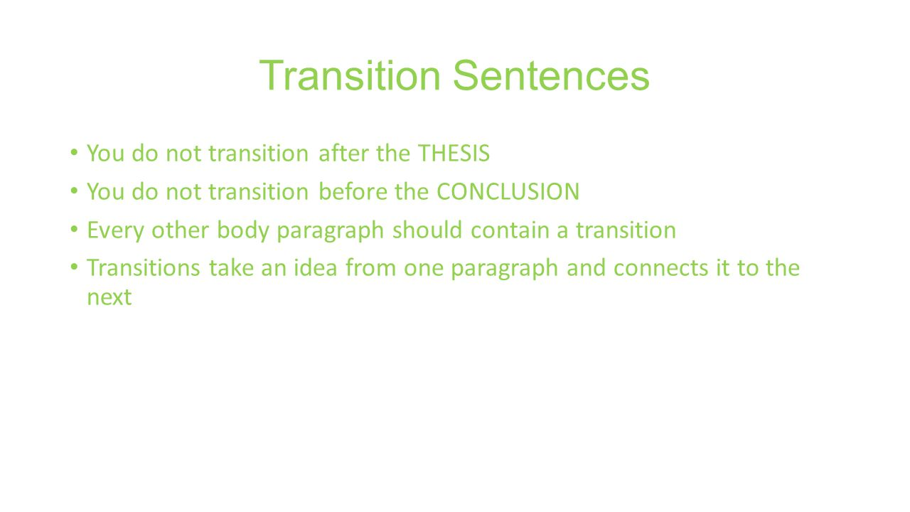 Transition Sentences You do not transition after the THESIS You do not transition before the CONCLUSION Every other body paragraph should contain a transition Transitions take an idea from one paragraph and connects it to the next