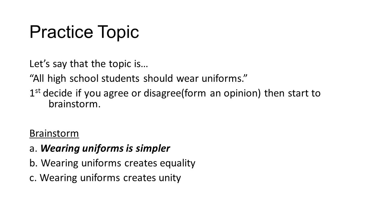 Practice Topic Let's say that the topic is… All high school students should wear uniforms. 1 st decide if you agree or disagree(form an opinion) then start to brainstorm.