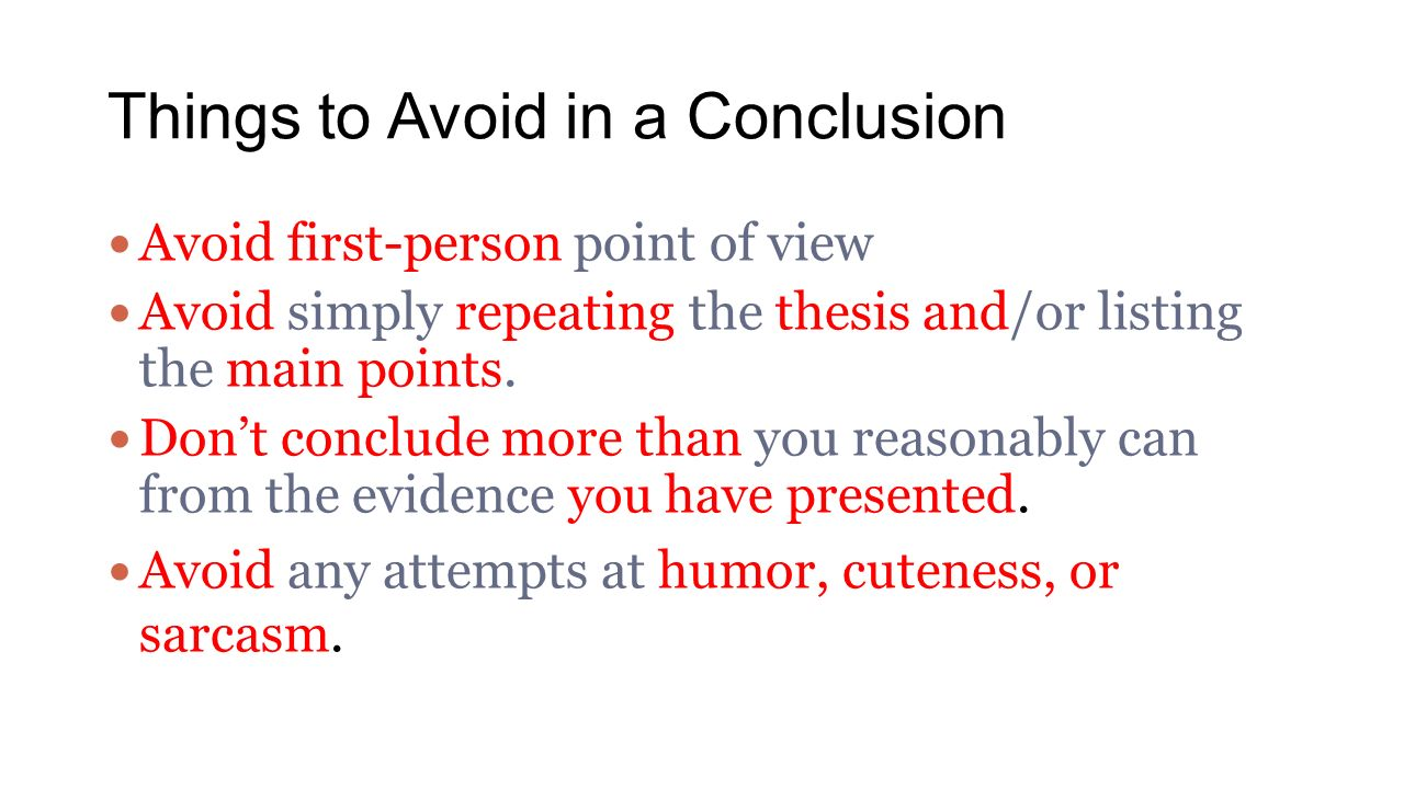 Things to Avoid in a Conclusion Avoid first-person point of view Avoid simply repeating the thesis and/or listing the main points.