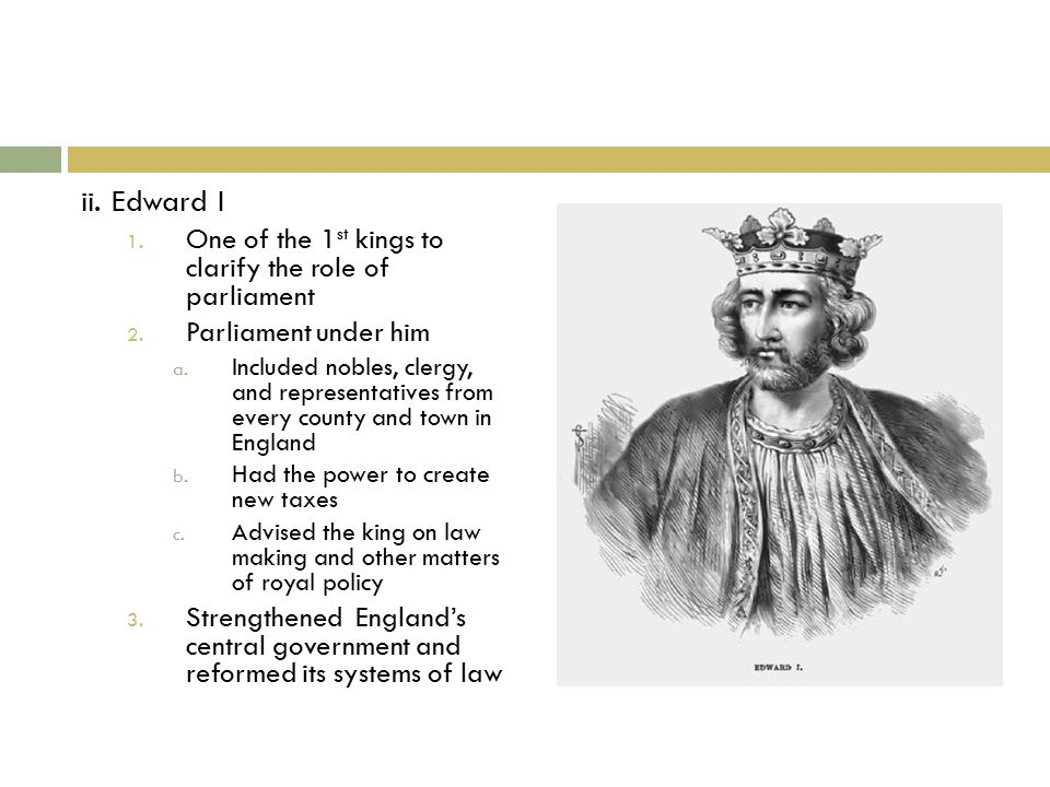 ii. Edward I 1. One of the 1 st kings to clarify the role of parliament 2.