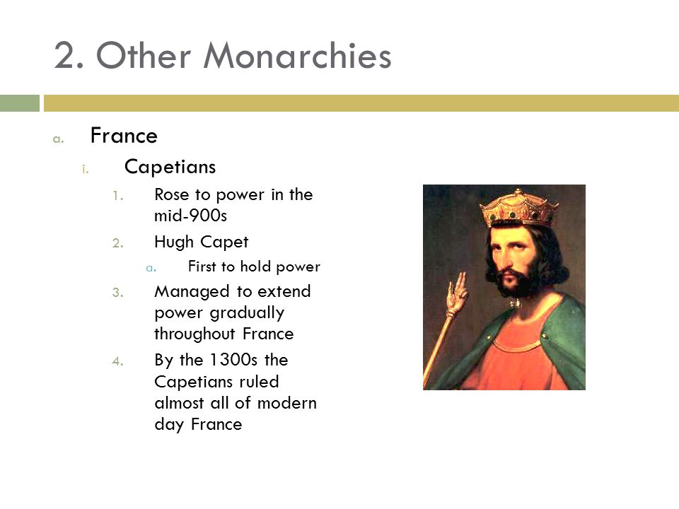 2. Other Monarchies a. France i. Capetians 1. Rose to power in the mid-900s 2.