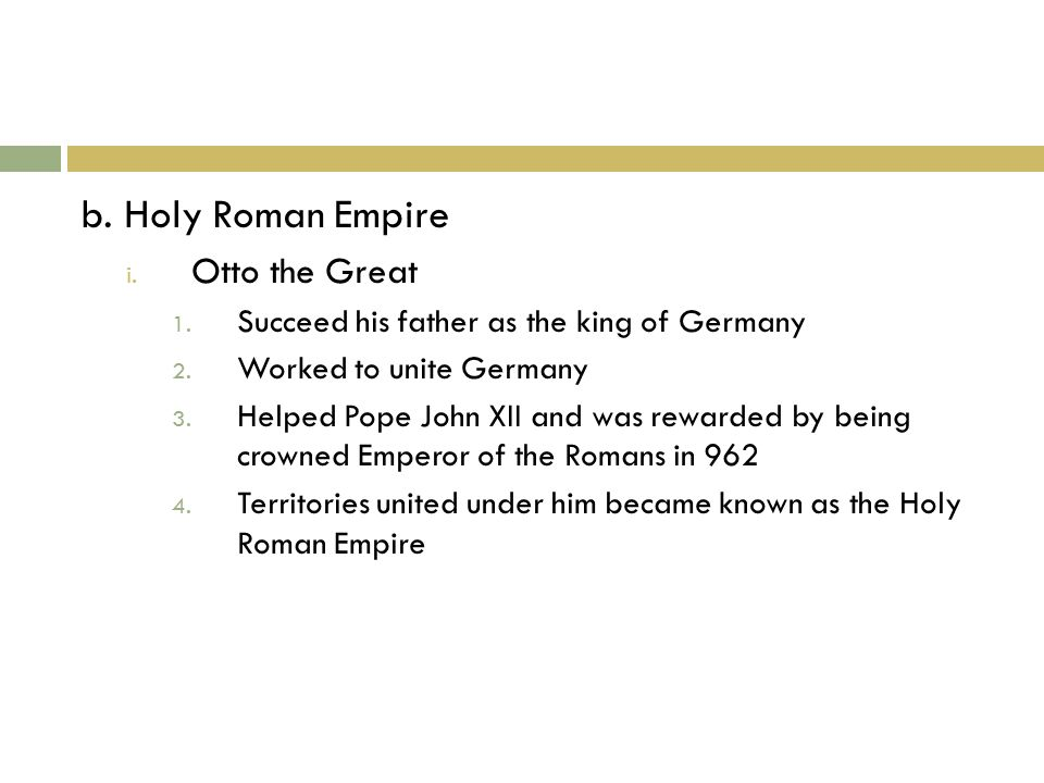 b. Holy Roman Empire i. Otto the Great 1. Succeed his father as the king of Germany 2.