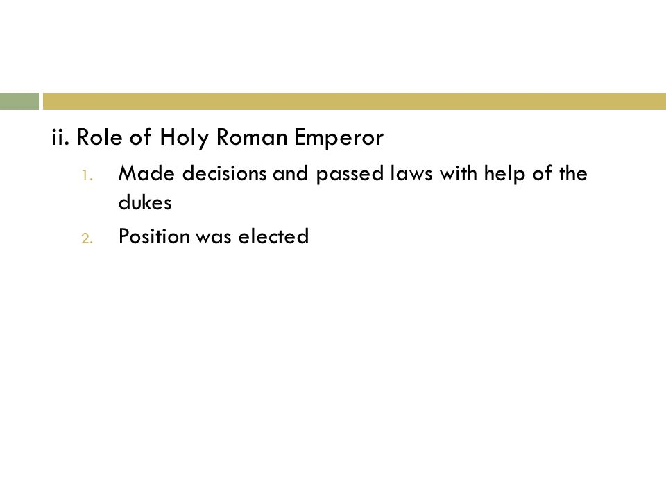ii. Role of Holy Roman Emperor 1. Made decisions and passed laws with help of the dukes 2.