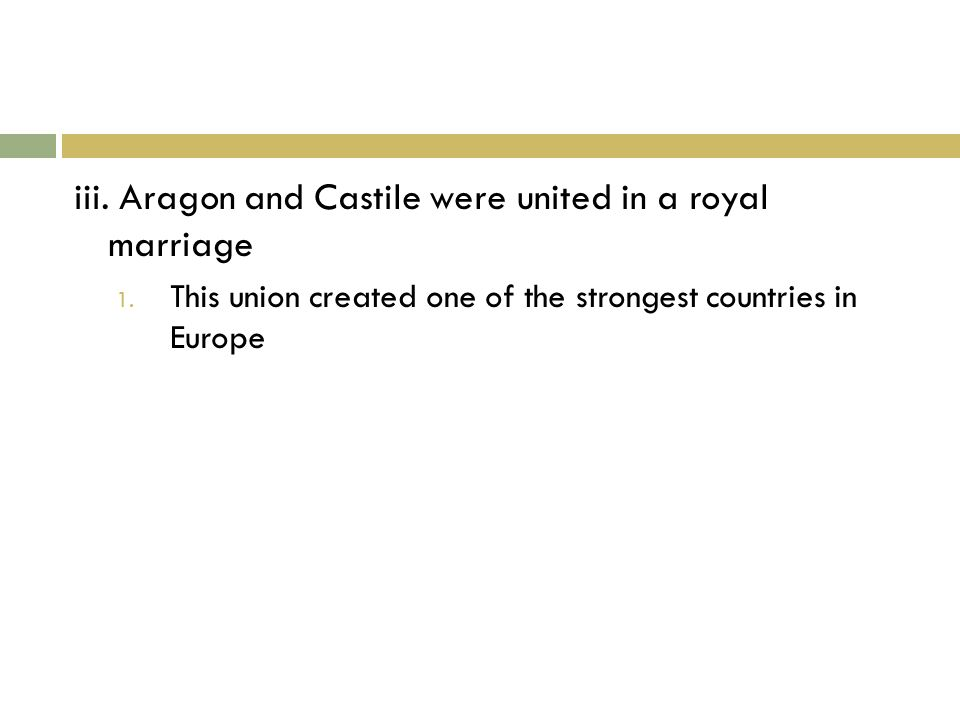 iii. Aragon and Castile were united in a royal marriage 1.
