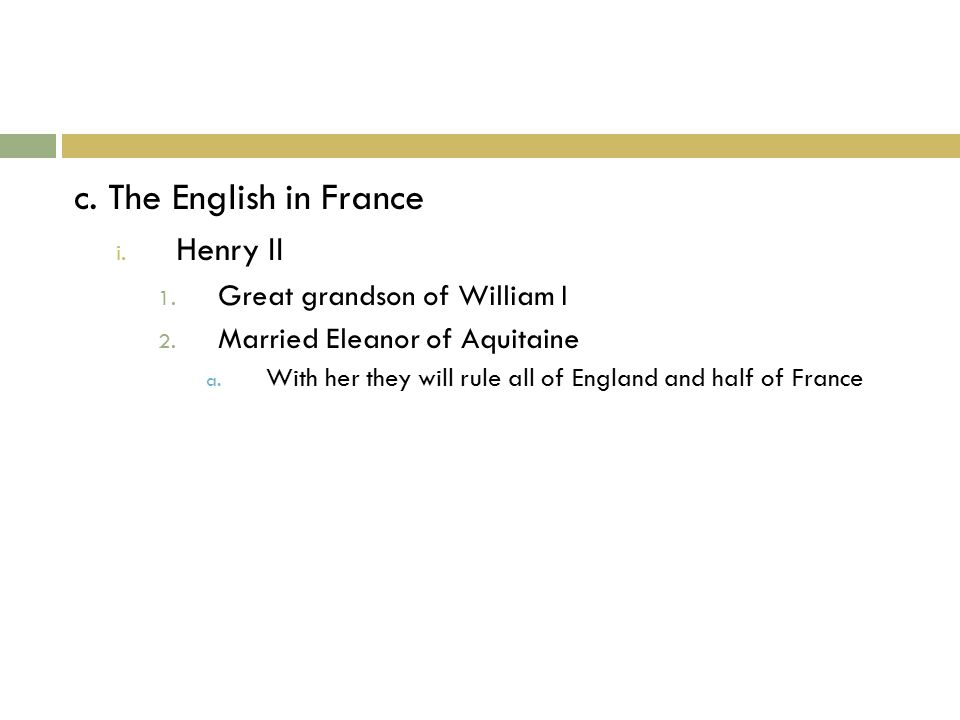 c. The English in France i. Henry II 1. Great grandson of William I 2.