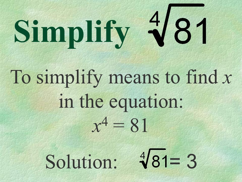 Simplify To simplify means to find x in the equation: x 4 = 81 Solution: = 3