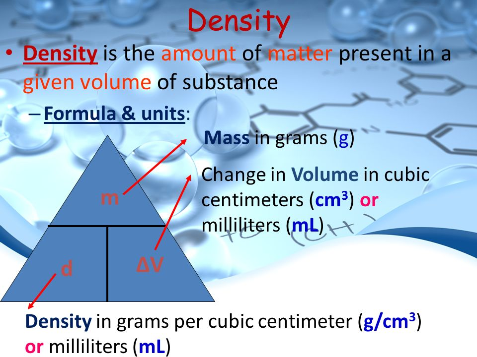 Density Density is the amount of matter present in a given volume of substance – Formula & units: m d ΔVΔV Mass in grams (g) Density in grams per cubic centimeter (g/cm 3 ) or milliliters (mL) Change in Volume in cubic centimeters (cm 3 ) or milliliters (mL)