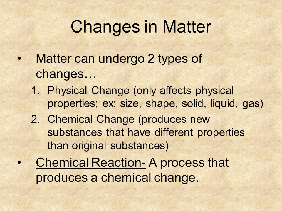 Changes in Matter Matter can undergo 2 types of changes… 1.Physical Change (only affects physical properties; ex: size, shape, solid, liquid, gas) 2.Chemical Change (produces new substances that have different properties than original substances) Chemical Reaction- A process that produces a chemical change.