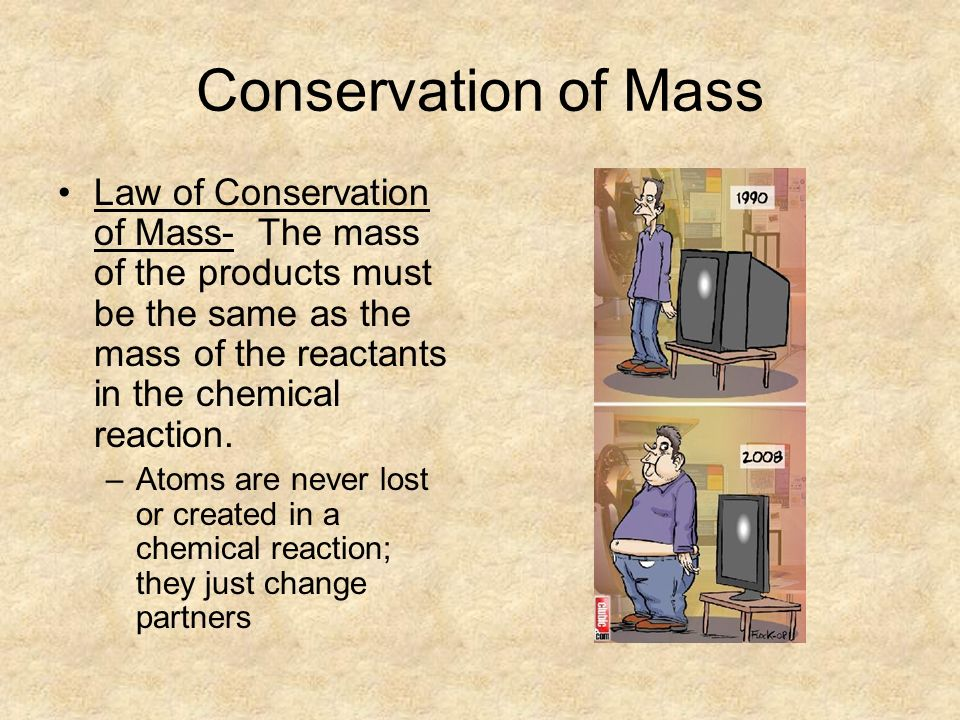 Conservation of Mass Law of Conservation of Mass- The mass of the products must be the same as the mass of the reactants in the chemical reaction.