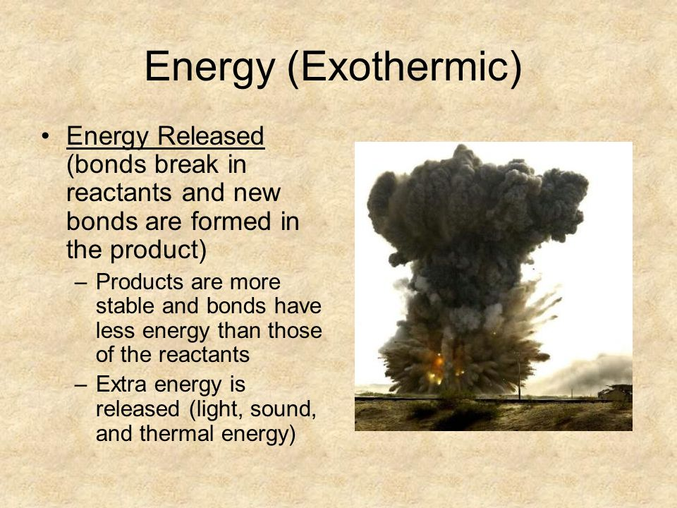 Energy (Exothermic) Energy Released (bonds break in reactants and new bonds are formed in the product) –Products are more stable and bonds have less energy than those of the reactants –Extra energy is released (light, sound, and thermal energy)
