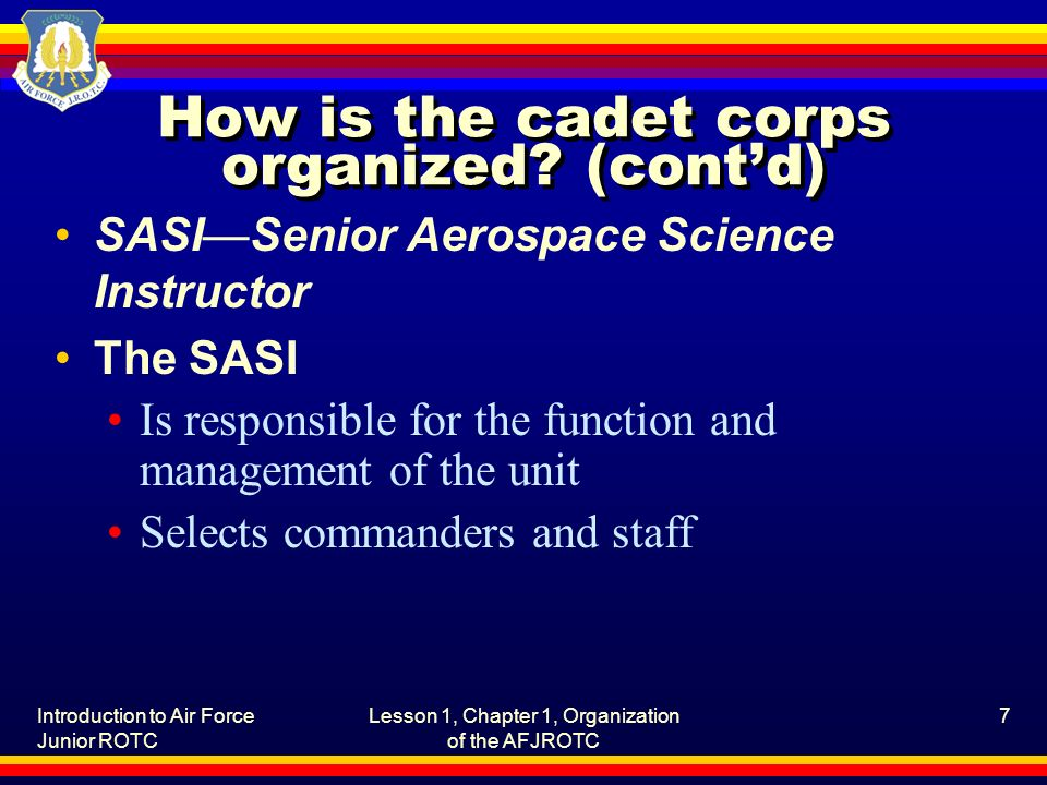 Introduction to Air Force Junior ROTC Lesson 1, Chapter 1, Organization of the AFJROTC 7 How is the cadet corps organized.