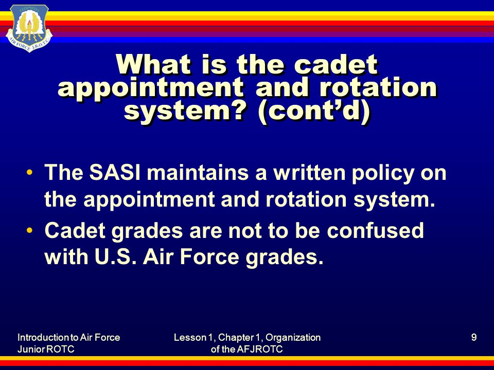 Introduction to Air Force Junior ROTC Lesson 1, Chapter 1, Organization of the AFJROTC 9 What is the cadet appointment and rotation system.