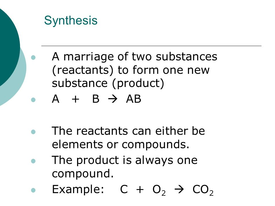 Synthesis A marriage of two substances (reactants) to form one new substance (product) A + B  AB The reactants can either be elements or compounds.
