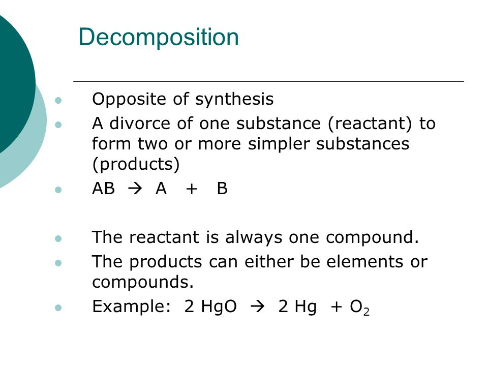 Decomposition Opposite of synthesis A divorce of one substance (reactant) to form two or more simpler substances (products) AB  A + B The reactant is always one compound.