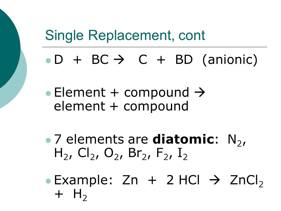 Single Replacement, cont D + BC  C + BD (anionic) Element + compound  element + compound 7 elements are diatomic: N 2, H 2, Cl 2, O 2, Br 2, F 2, I 2 Example: Zn + 2 HCl  ZnCl 2 + H 2