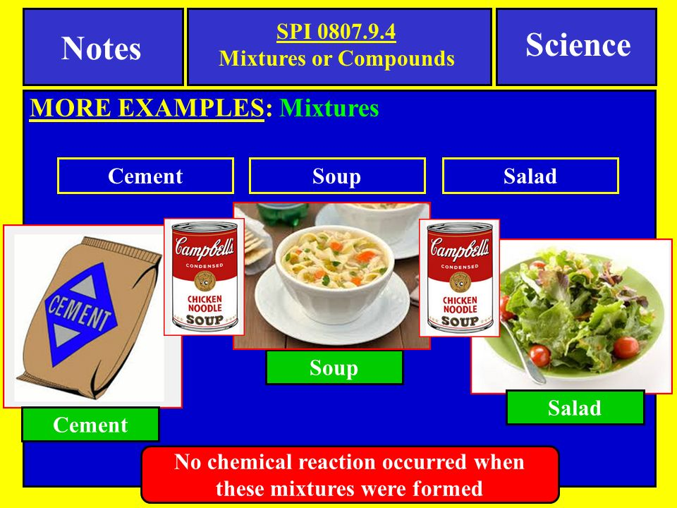 Notes SPI Mixtures or Compounds MORE EXAMPLES: Mixtures Science Cement Salad Soup CementSoupSalad No chemical reaction occurred when these mixtures were formed