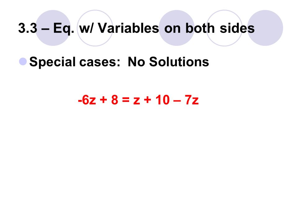 3.3 – Eq. w/ Variables on both sides Special cases: No Solutions -6z + 8 = z + 10 – 7z