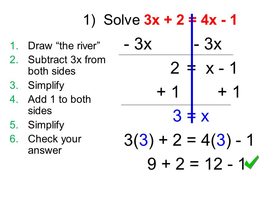 1) Solve 3x + 2 = 4x x 2 = x = x 3(3) + 2 = 4(3) = Draw the river 2.Subtract 3x from both sides 3.Simplify 4.Add 1 to both sides 5.Simplify 6.Check your answer
