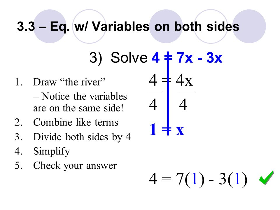 3) Solve 4 = 7x - 3x 4 = 4x = x 4 = 7(1) - 3(1) 1.Draw the river – Notice the variables are on the same side.