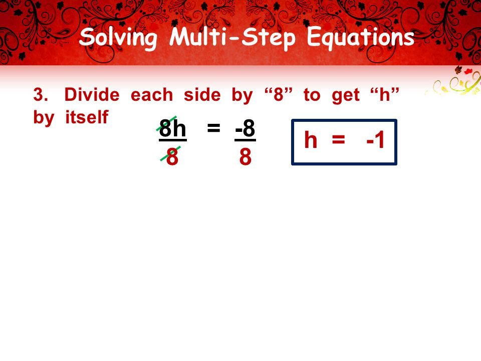 Solving Multi-Step Equations 3. Divide each side by 8 to get h by itself h = -1 8h = -8 8