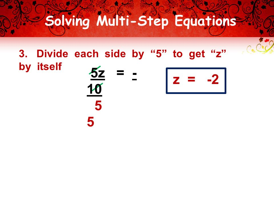 Solving Multi-Step Equations 3. Divide each side by 5 to get z by itself z = -2 5z =