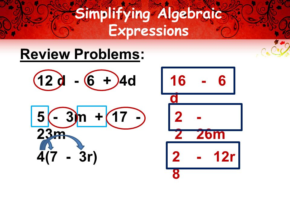 Simplifying Algebraic Expressions Review Problems: 12 d d 5 - 3m m 4(7 - 3r) 16 d m r