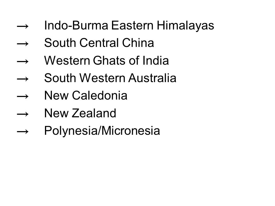 → Indo-Burma Eastern Himalayas → South Central China → Western Ghats of India → South Western Australia → New Caledonia → New Zealand → Polynesia/Micronesia