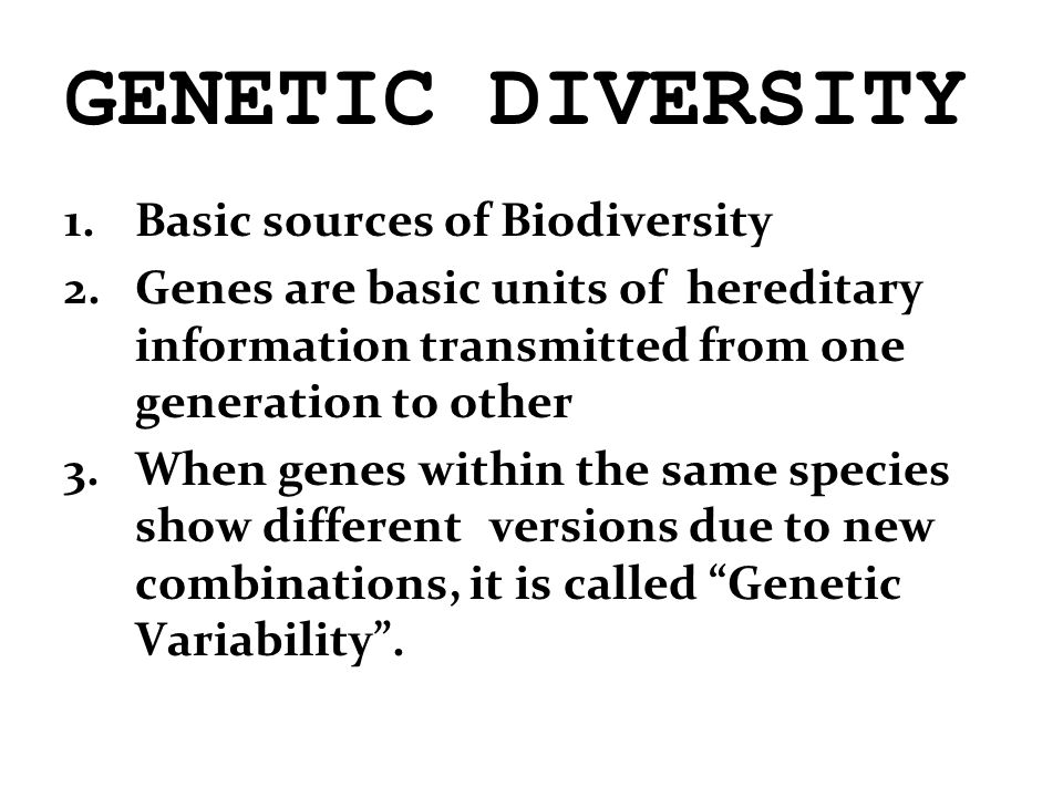 GENETIC DIVERSITY 1.Basic sources of Biodiversity 2.Genes are basic units of hereditary information transmitted from one generation to other 3.When genes within the same species show different versions due to new combinations, it is called Genetic Variability .