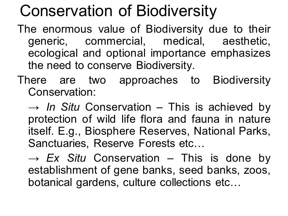 Conservation of Biodiversity The enormous value of Biodiversity due to their generic, commercial, medical, aesthetic, ecological and optional importance emphasizes the need to conserve Biodiversity.
