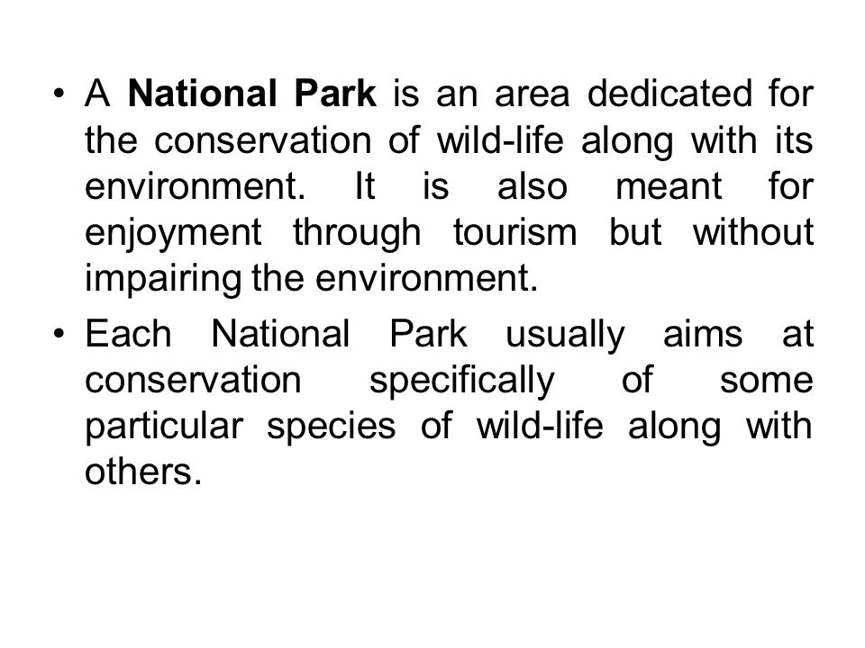 A National Park is an area dedicated for the conservation of wild-life along with its environment.