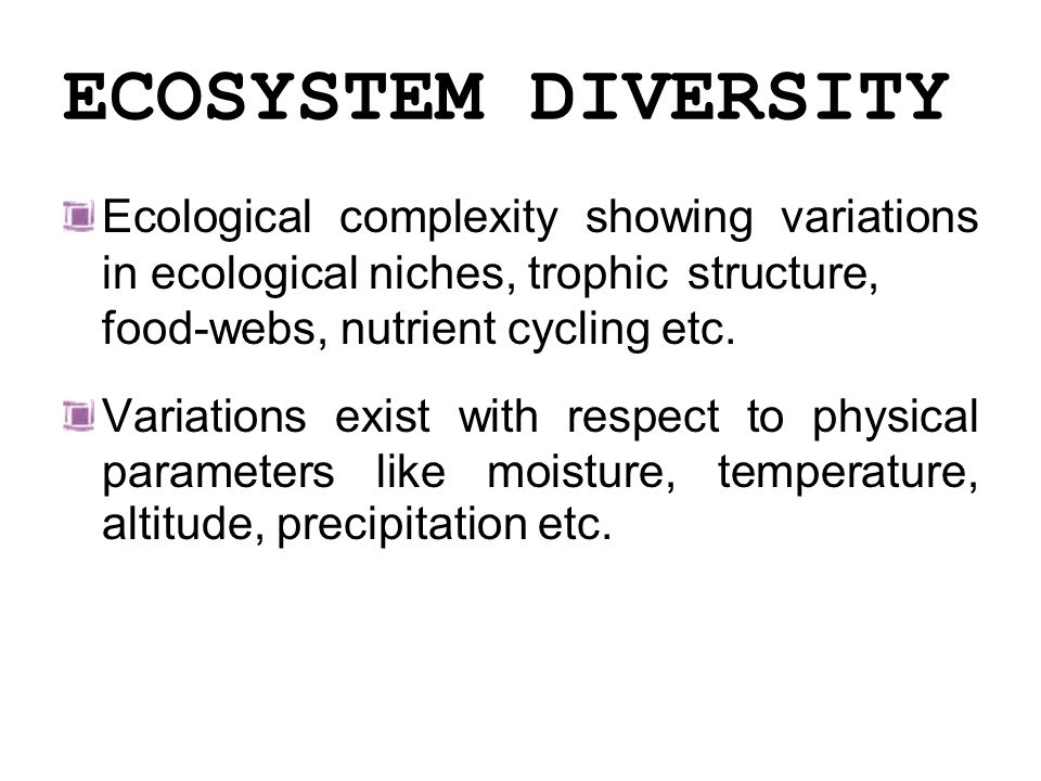 ECOSYSTEM DIVERSITY Ecological complexity showing variations in ecological niches, trophic structure, food-webs, nutrient cycling etc.