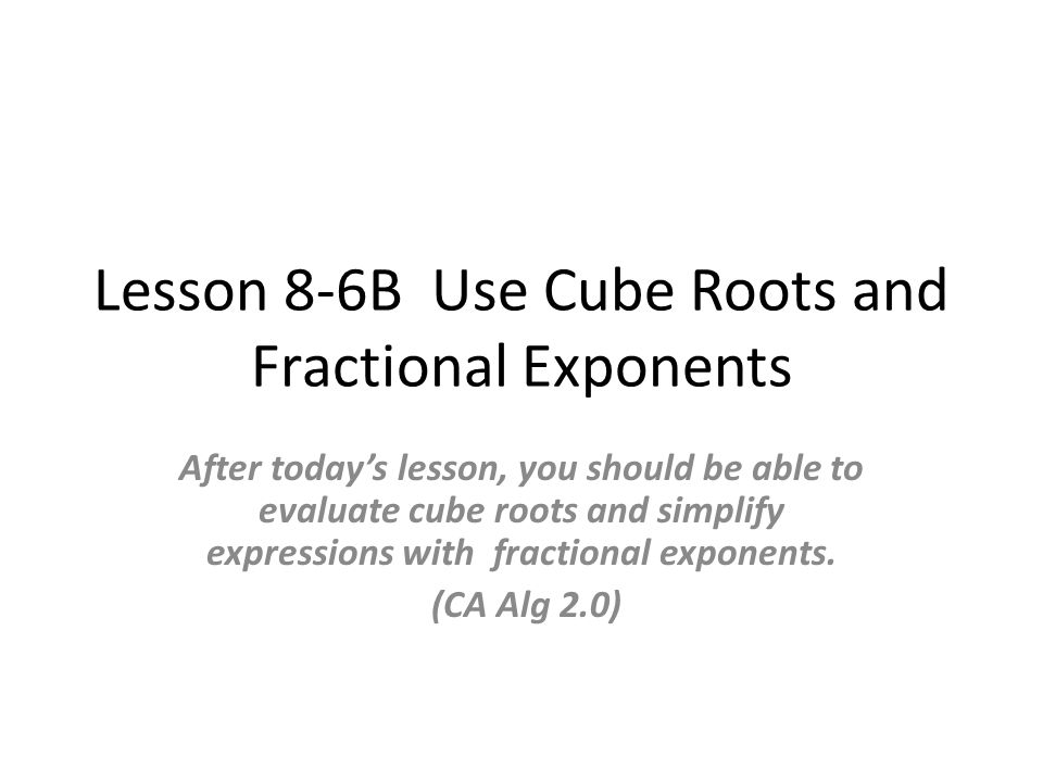 Lesson 8-6B Use Cube Roots and Fractional Exponents After today's lesson, you should be able to evaluate cube roots and simplify expressions with fractional exponents.