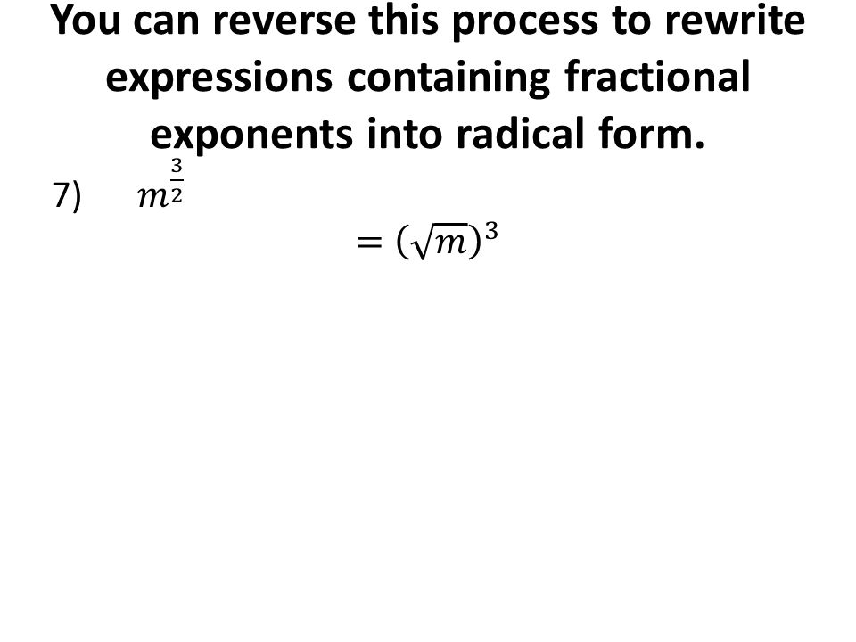 You can reverse this process to rewrite expressions containing fractional exponents into radical form.