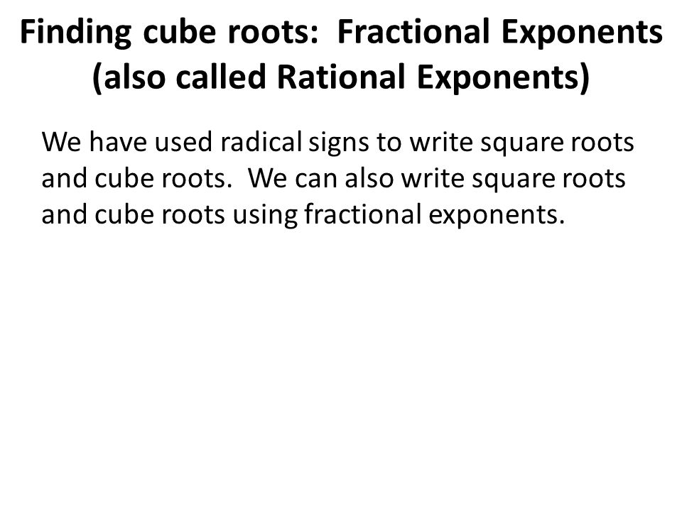 Finding cube roots: Fractional Exponents (also called Rational Exponents) We have used radical signs to write square roots and cube roots.