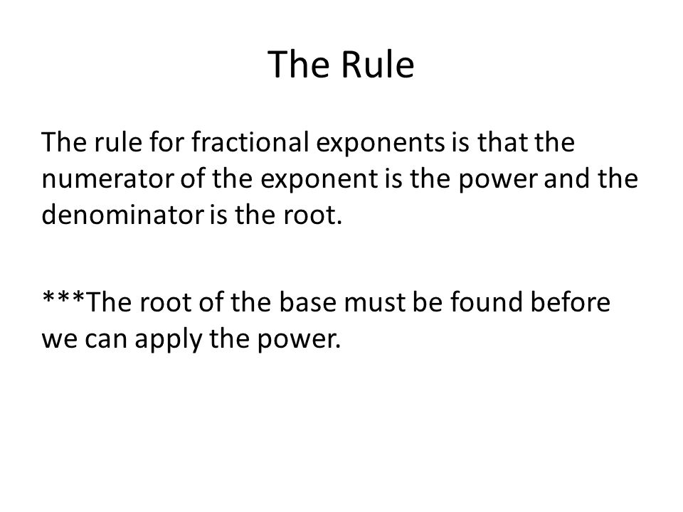 The Rule The rule for fractional exponents is that the numerator of the exponent is the power and the denominator is the root.