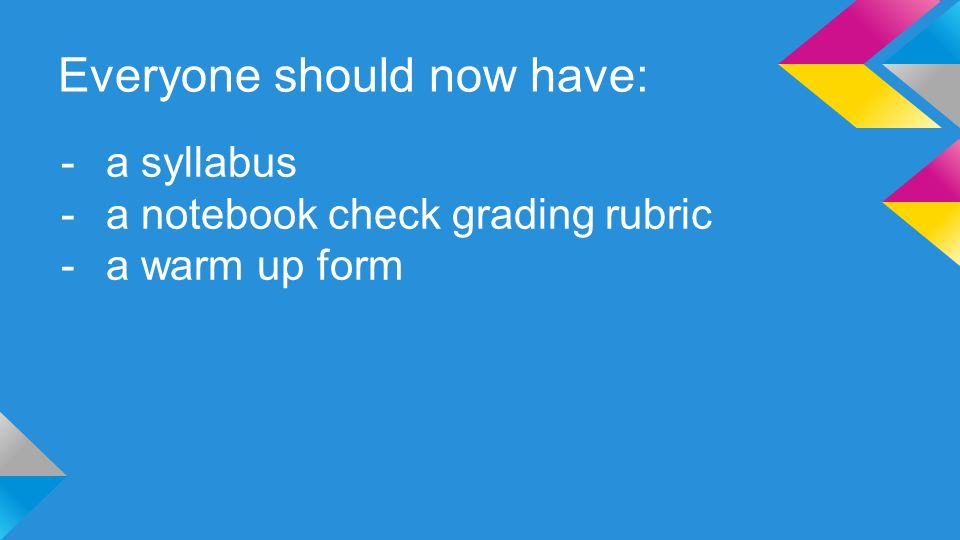 Everyone should now have: -a syllabus -a notebook check grading rubric -a warm up form