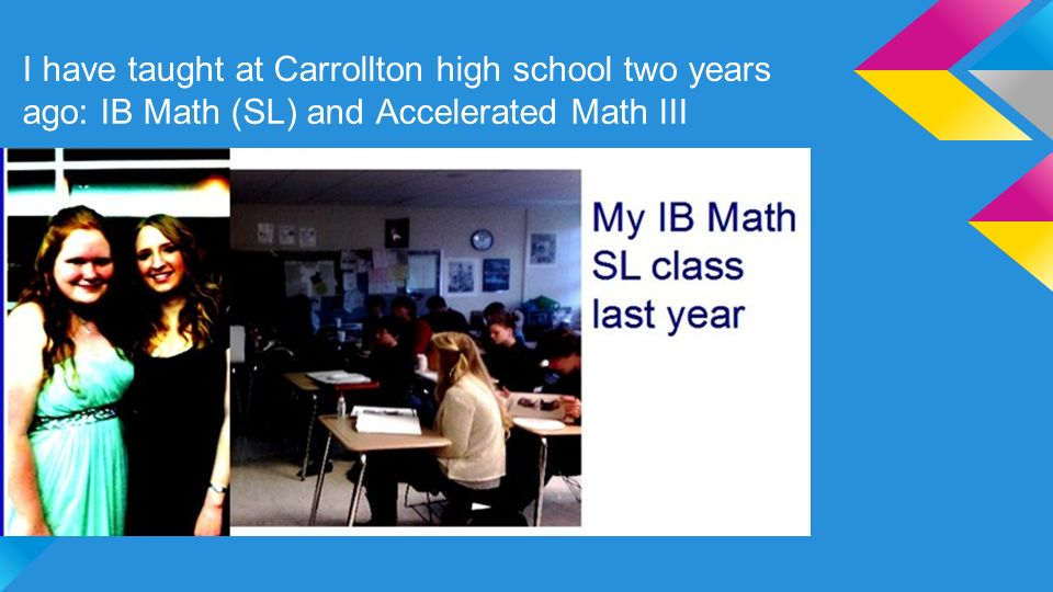 I have taught at Carrollton high school two years ago: IB Math (SL) and Accelerated Math III