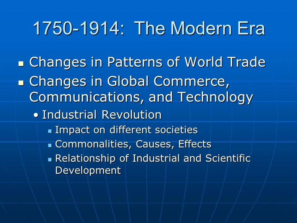 1750-1914: The Modern Era Changes in Patterns of World Trade Changes in Patterns of World Trade Changes in Global Commerce, Communications, and Technology Changes in Global Commerce, Communications, and Technology Industrial RevolutionIndustrial Revolution Impact on different societies Impact on different societies Commonalities, Causes, Effects Commonalities, Causes, Effects Relationship of Industrial and Scientific Development Relationship of Industrial and Scientific Development